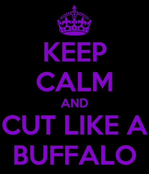 KEEP CALM AND CUT LIKE A BUFFALO