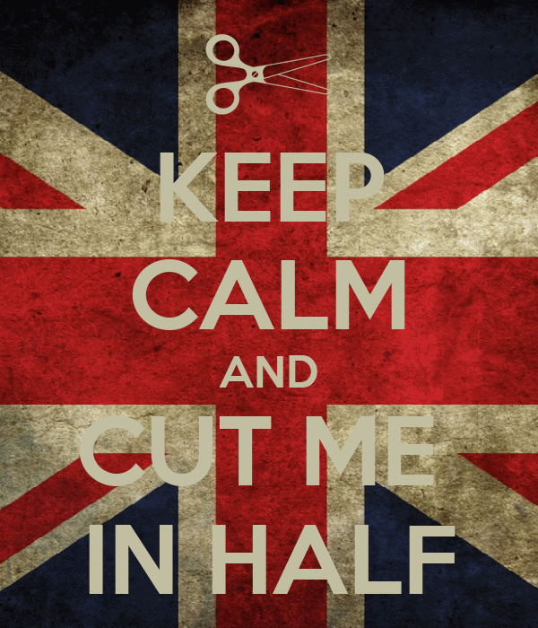 KEEP CALM AND CUT ME  IN HALF