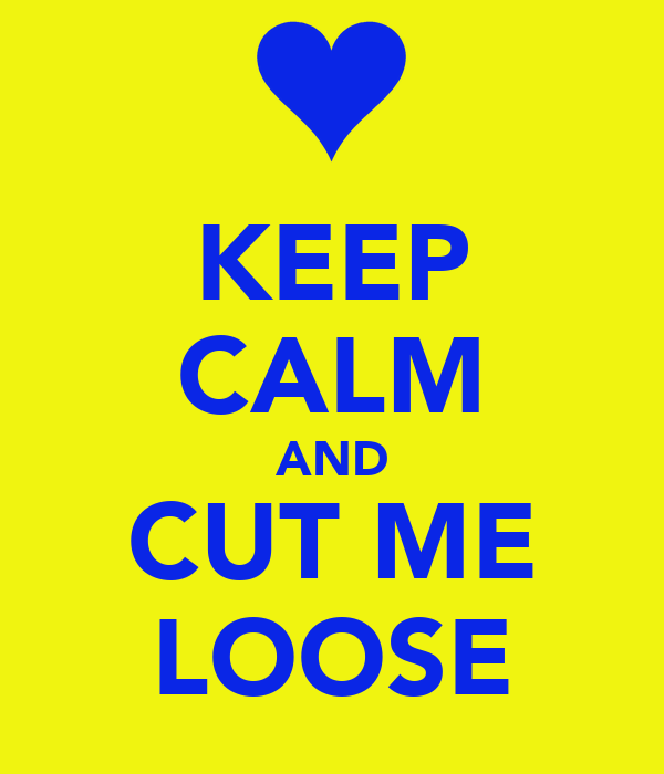 KEEP CALM AND CUT ME LOOSE