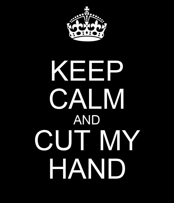 KEEP CALM AND CUT MY HAND