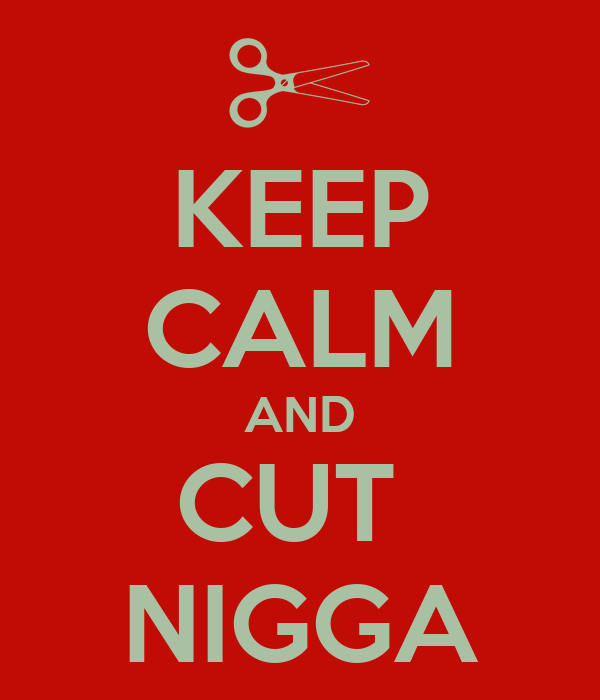 KEEP CALM AND CUT  NIGGA