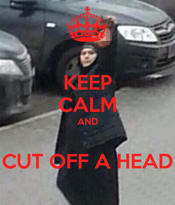 KEEP CALM AND  CUT OFF A HEAD