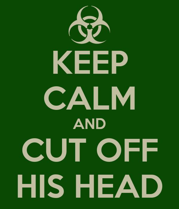 KEEP CALM AND CUT OFF HIS HEAD