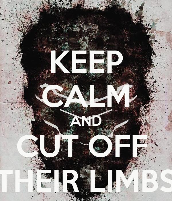 KEEP CALM AND CUT OFF  THEIR LIMBS