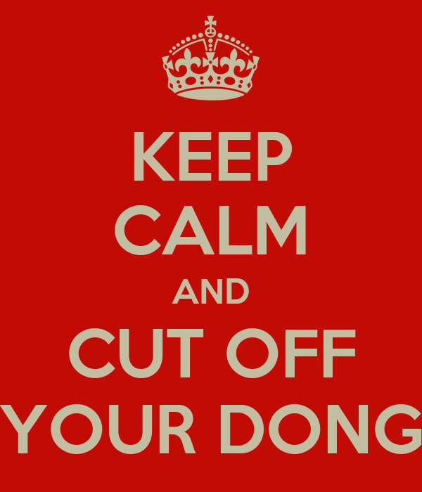 KEEP CALM AND CUT OFF YOUR DONG