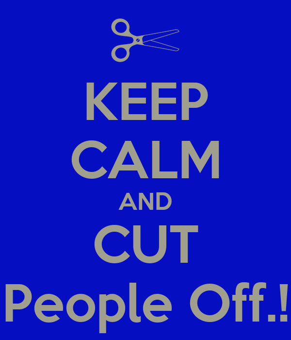 KEEP CALM AND CUT People Off.!