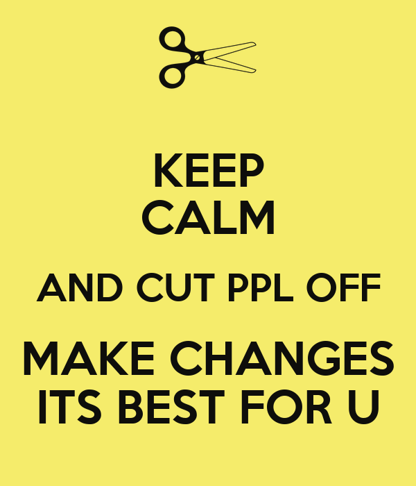 KEEP CALM AND CUT PPL OFF MAKE CHANGES ITS BEST FOR U