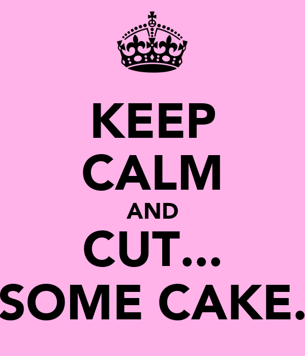 KEEP CALM AND CUT... SOME CAKE.