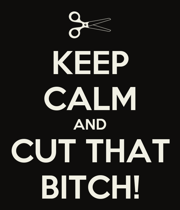 KEEP CALM AND CUT THAT BITCH!