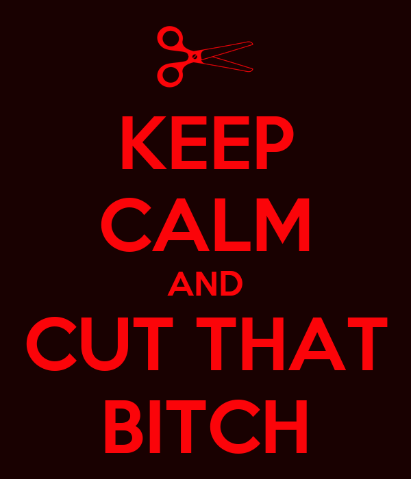 KEEP CALM AND CUT THAT BITCH