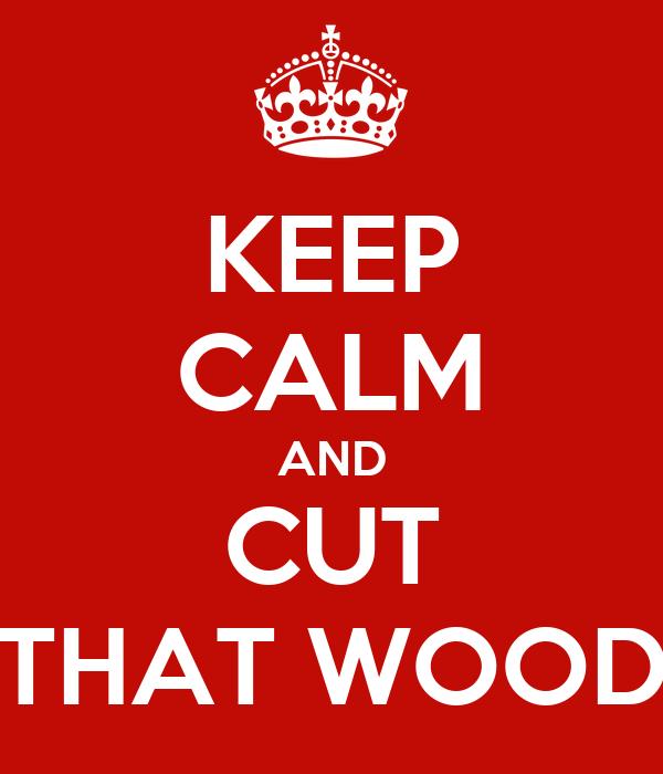 KEEP CALM AND CUT THAT WOOD