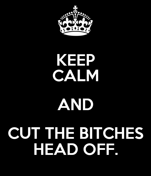 KEEP CALM AND CUT THE BITCHES HEAD OFF.