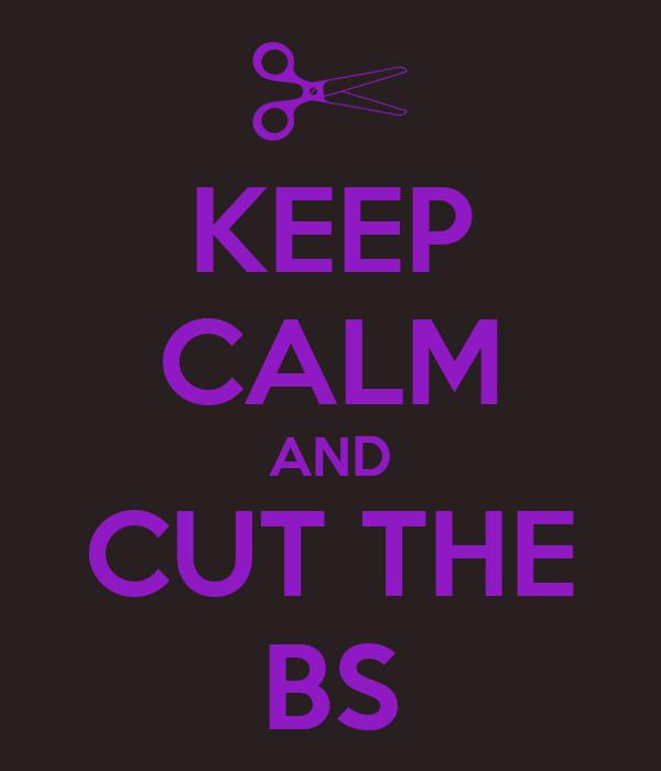 KEEP CALM AND CUT THE BS