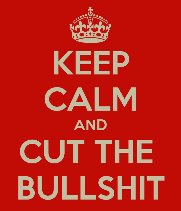 KEEP CALM AND CUT THE  BULLSHIT