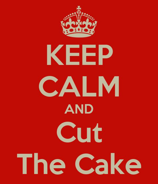 KEEP CALM AND Cut The Cake