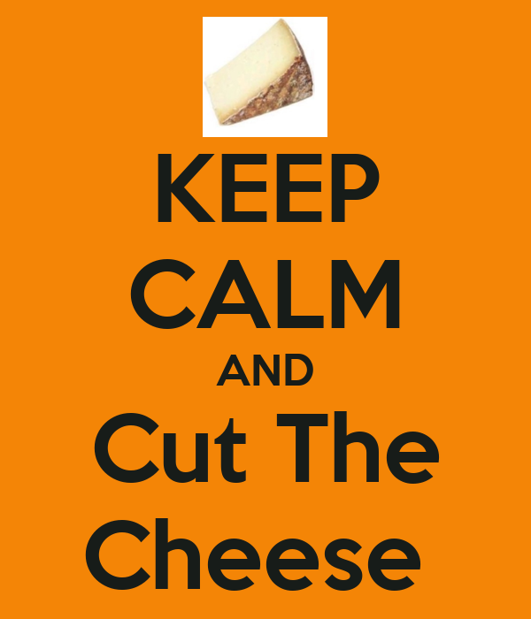 KEEP CALM AND Cut The Cheese