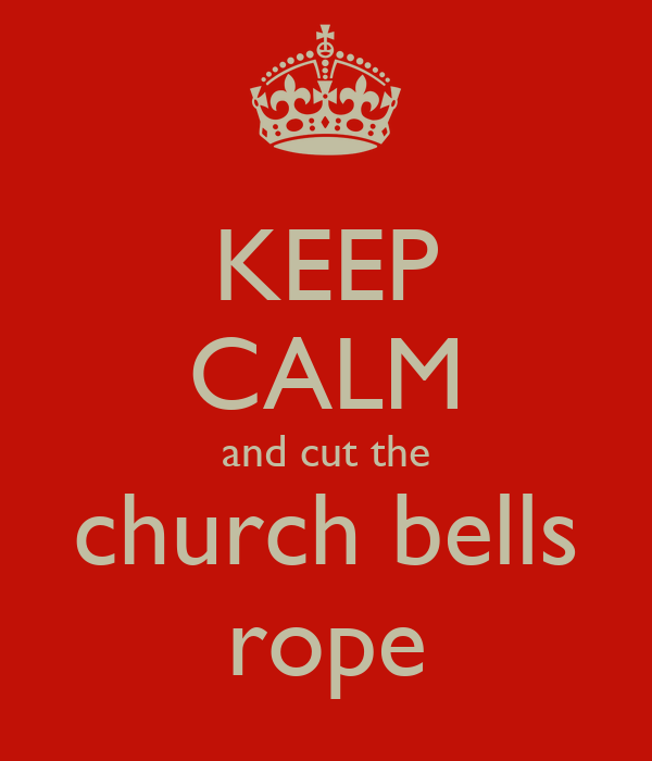 KEEP CALM and cut the church bells rope
