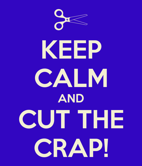 KEEP CALM AND CUT THE CRAP!