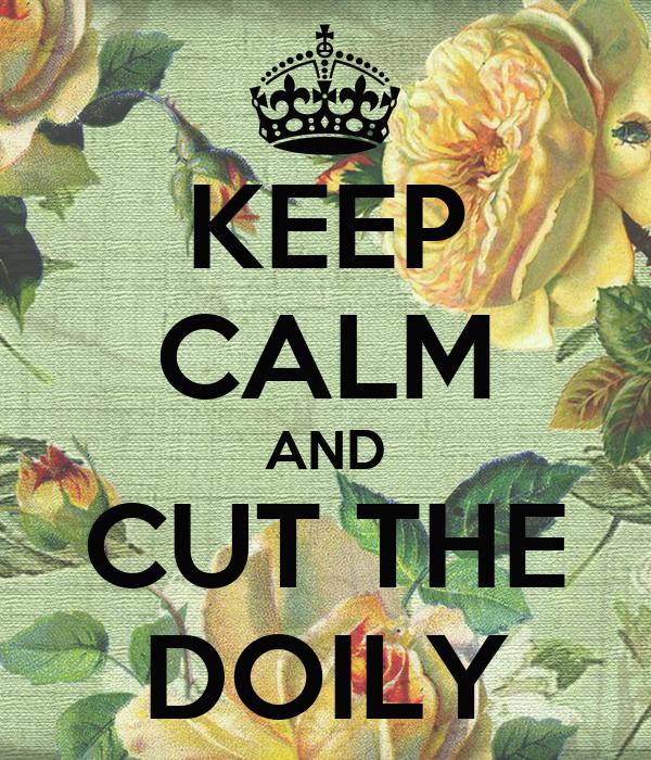 KEEP CALM AND CUT THE DOILY