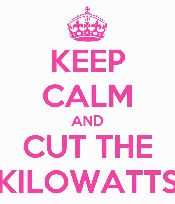 KEEP CALM AND CUT THE KILOWATTS