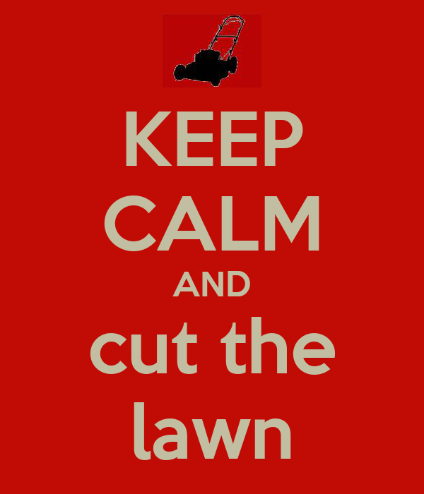 KEEP CALM AND cut the lawn