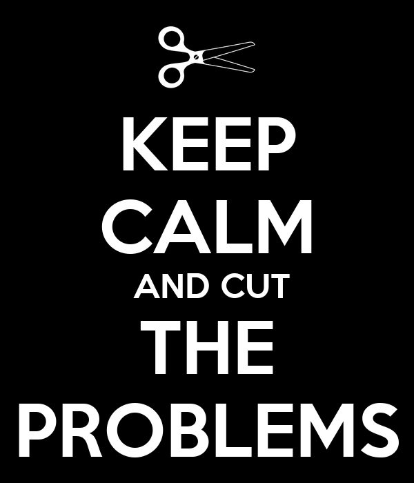 KEEP CALM  AND CUT THE  PROBLEMS