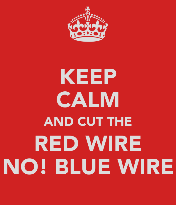 KEEP CALM AND CUT THE RED WIRE NO! BLUE WIRE