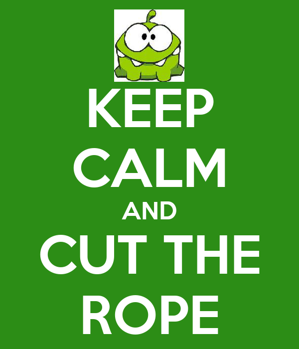 KEEP CALM AND CUT THE ROPE