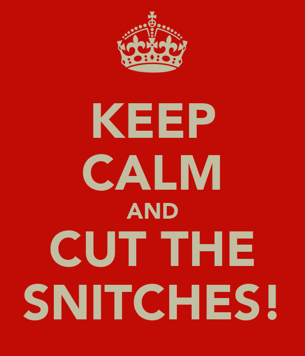 KEEP CALM AND CUT THE SNITCHES!