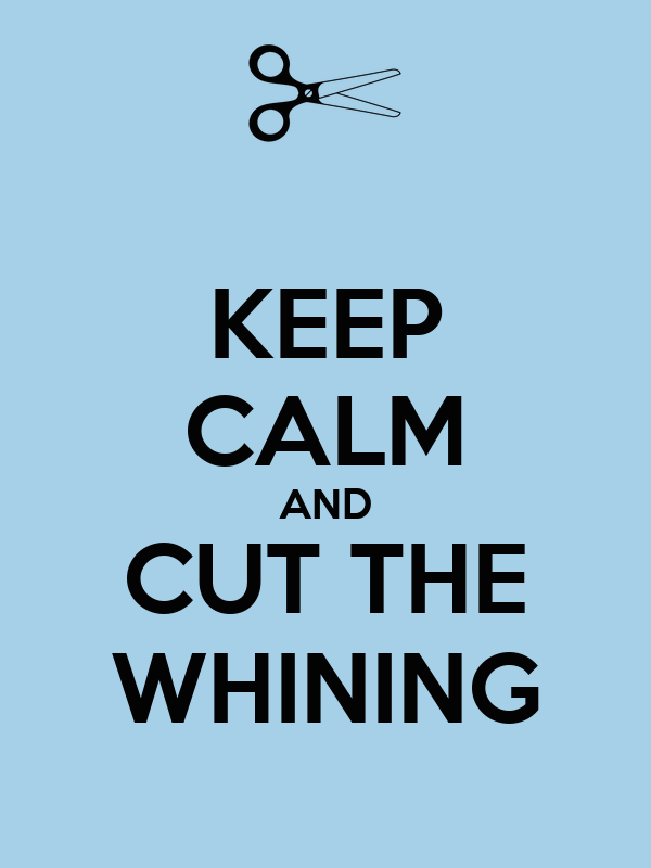 KEEP CALM AND CUT THE WHINING