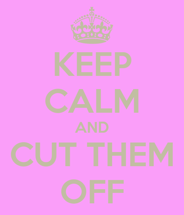 KEEP CALM AND CUT THEM OFF