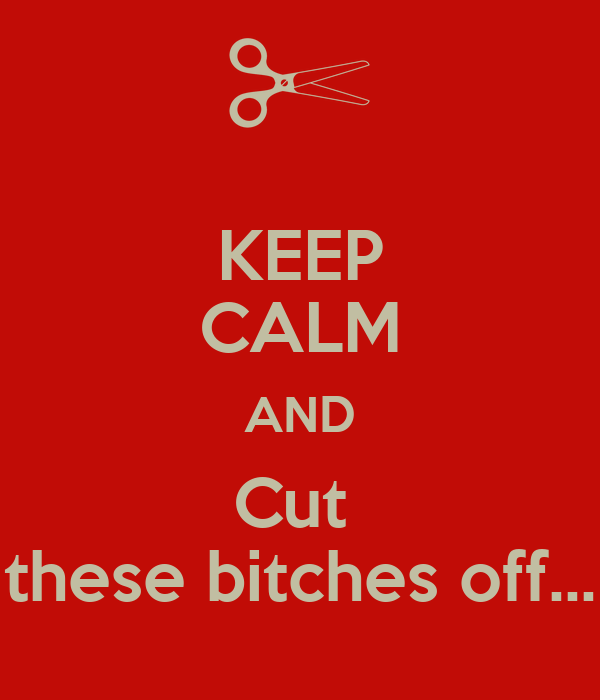 KEEP CALM AND Cut  these bitches off...