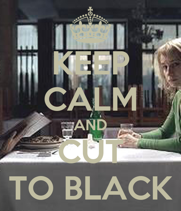 KEEP CALM AND CUT TO BLACK
