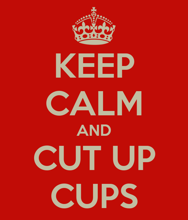 KEEP CALM AND CUT UP CUPS