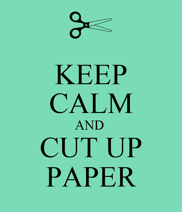 KEEP CALM AND  CUT UP PAPER