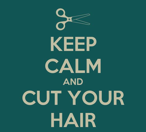 KEEP CALM AND CUT YOUR HAIR