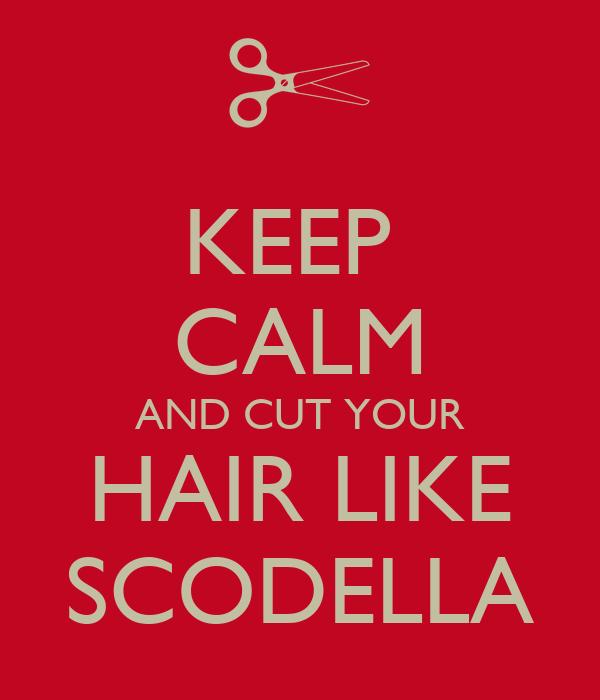 KEEP  CALM AND CUT YOUR HAIR LIKE SCODELLA
