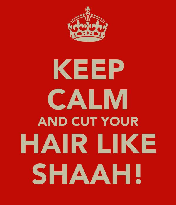 KEEP CALM AND CUT YOUR HAIR LIKE SHAAH!