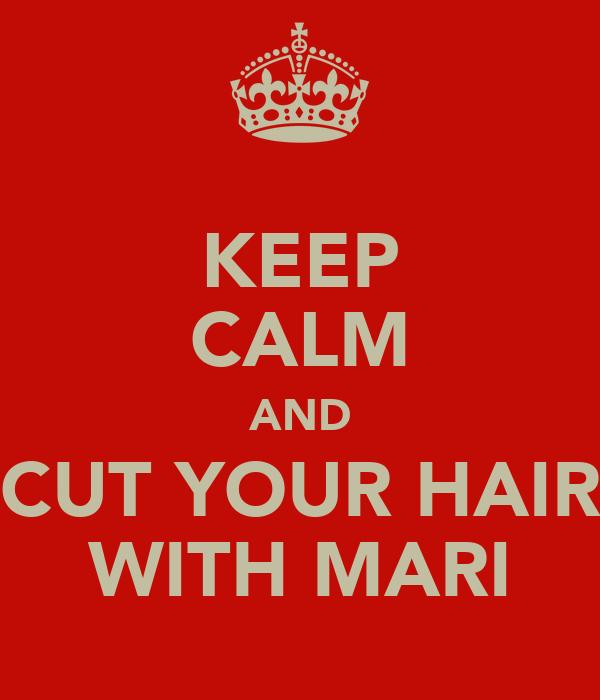 KEEP CALM AND CUT YOUR HAIR WITH MARI