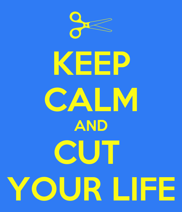KEEP CALM AND CUT  YOUR LIFE