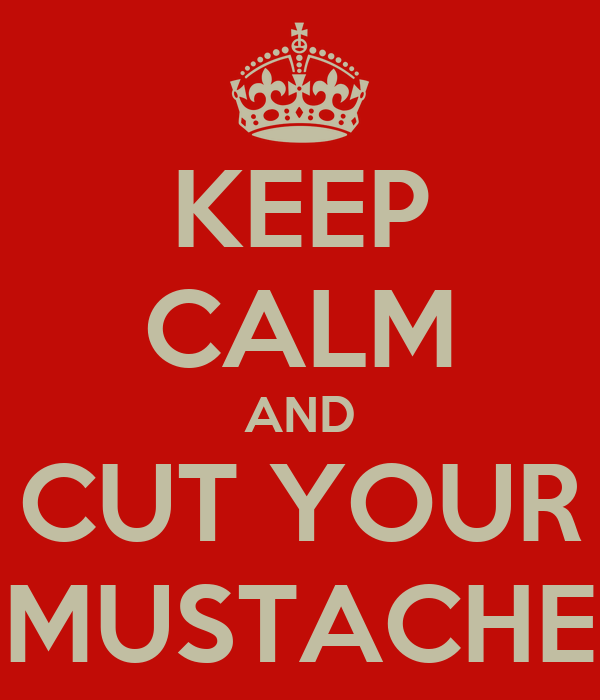 KEEP CALM AND CUT YOUR MUSTACHE