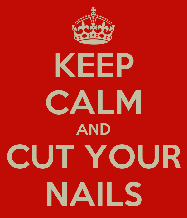 KEEP CALM AND CUT YOUR NAILS