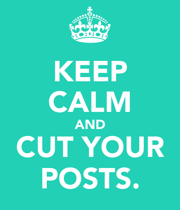 KEEP CALM AND CUT YOUR POSTS.
