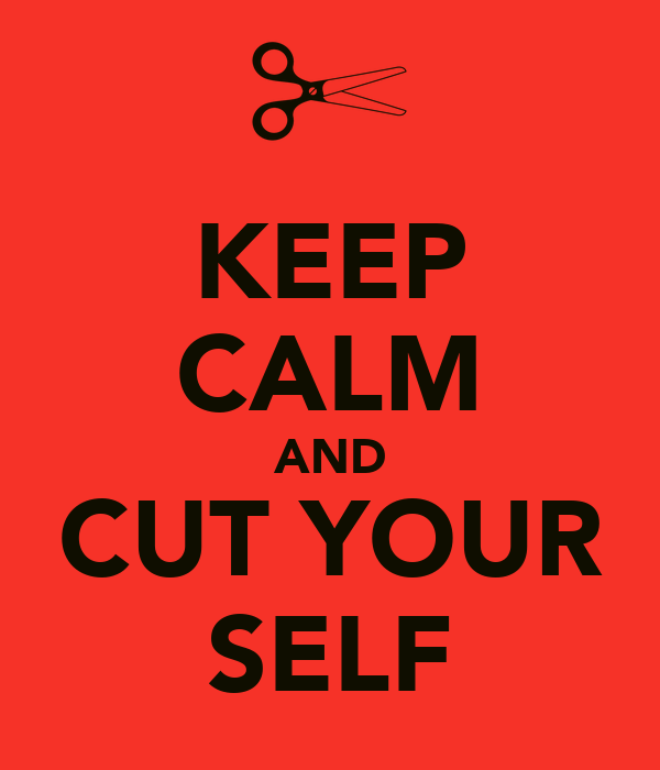 KEEP CALM AND CUT YOUR SELF