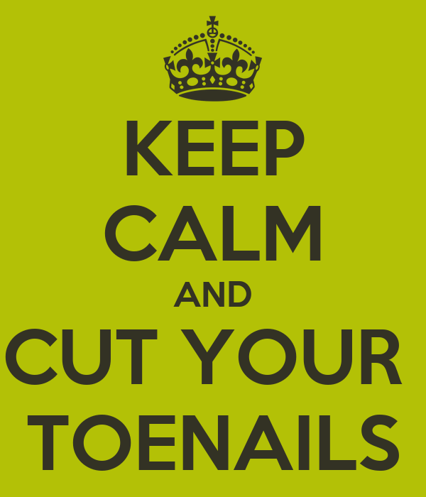 KEEP CALM AND CUT YOUR  TOENAILS