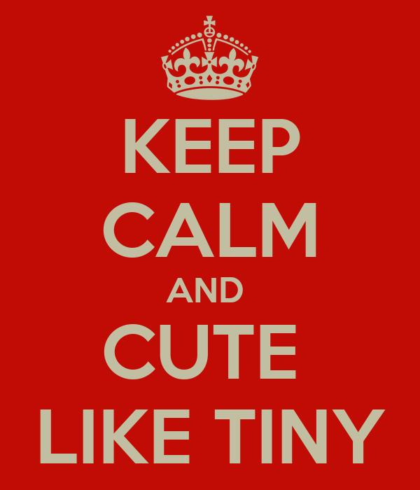 KEEP CALM AND  CUTE  LIKE TINY