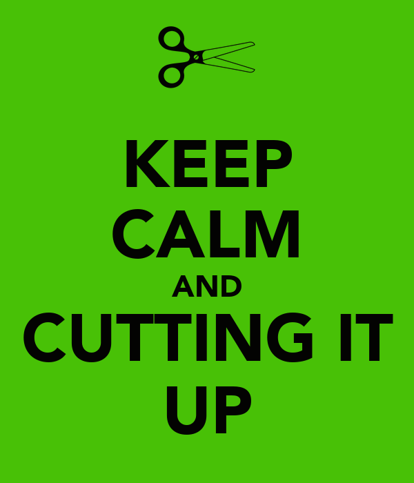 KEEP CALM AND CUTTING IT UP