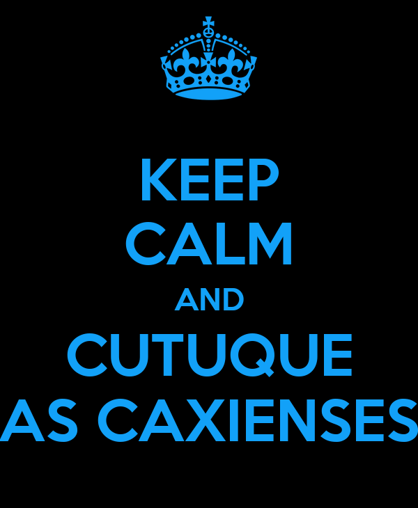 KEEP CALM AND CUTUQUE AS CAXIENSES