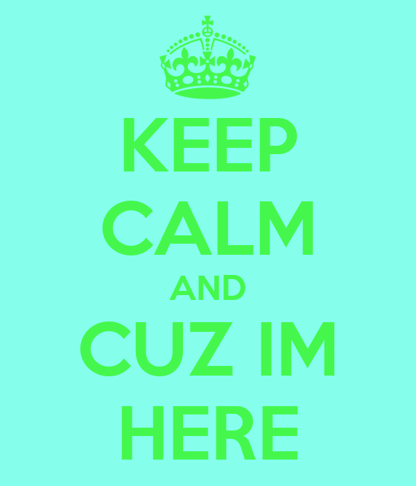 KEEP CALM AND CUZ IM HERE