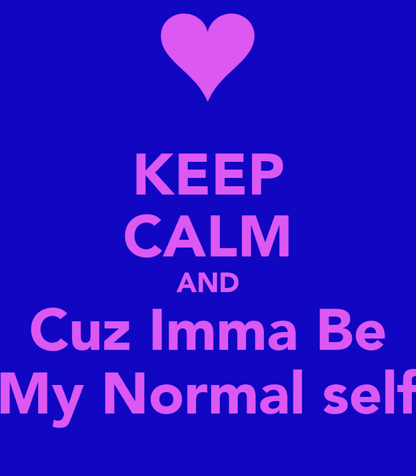 KEEP CALM AND Cuz Imma Be My Normal self